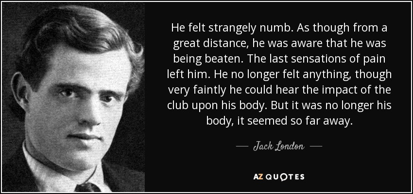 He felt strangely numb. As though from a great distance, he was aware that he was being beaten. The last sensations of pain left him. He no longer felt anything, though very faintly he could hear the impact of the club upon his body. But it was no longer his body, it seemed so far away. - Jack London