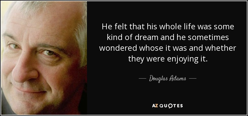 He felt that his whole life was some kind of dream and he sometimes wondered whose it was and whether they were enjoying it. - Douglas Adams