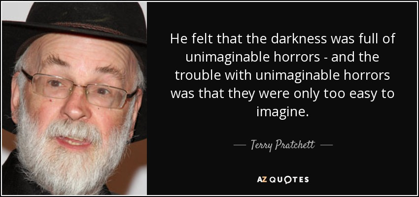 He felt that the darkness was full of unimaginable horrors - and the trouble with unimaginable horrors was that they were only too easy to imagine... - Terry Pratchett