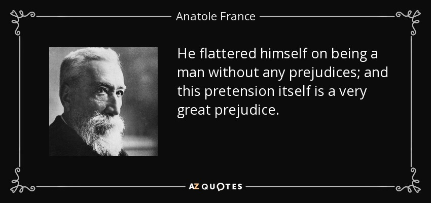 He flattered himself on being a man without any prejudices; and this pretension itself is a very great prejudice. - Anatole France