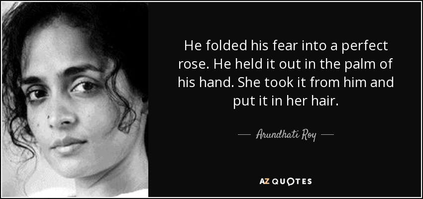 He folded his fear into a perfect rose. He held it out in the palm of his hand. She took it from him and put it in her hair. - Arundhati Roy