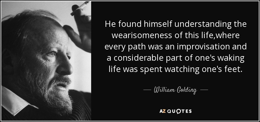 He found himself understanding the wearisomeness of this life,where every path was an improvisation and a considerable part of one's waking life was spent watching one's feet. - William Golding