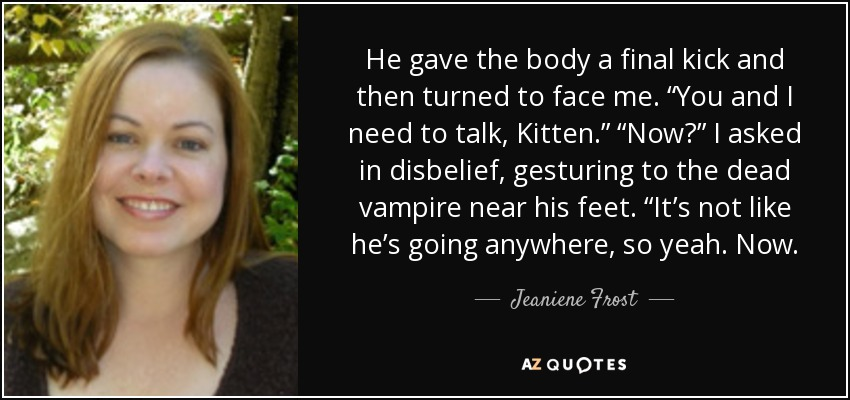 "He gave the body a final kick and then turned to face me. ""You and I need to talk, Kitten."" ""Now?"" I asked in disbelief, gesturing to the dead vampire near his feet. ""It's not like he's going anywhere, so yeah. Now. - Jeaniene Frost"