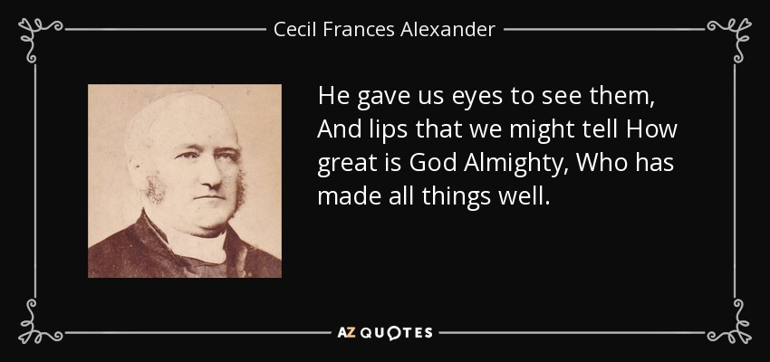 He gave us eyes to see them, And lips that we might tell How great is God Almighty, Who has made all things well. - Cecil Frances Alexander