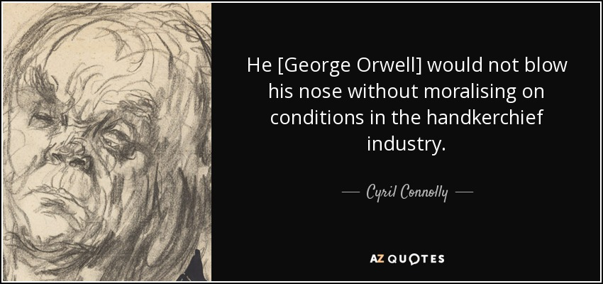 He [George Orwell] would not blow his nose without moralising on conditions in the handkerchief industry. - Cyril Connolly