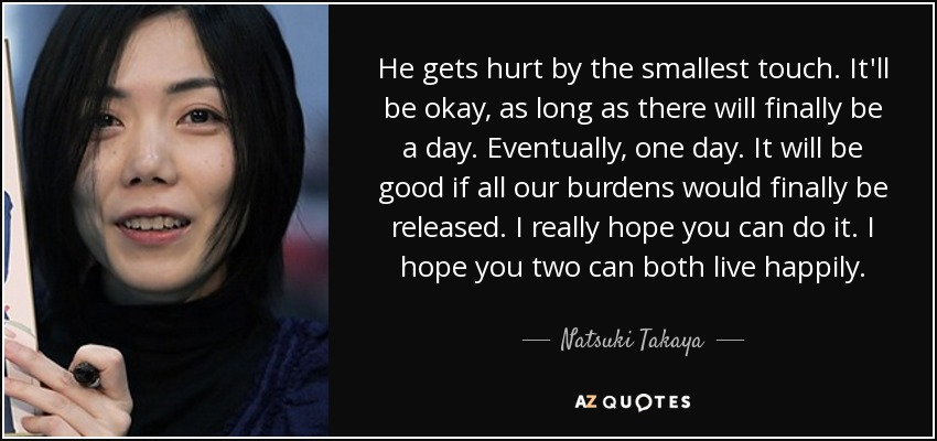 He gets hurt by the smallest touch. It'll be okay, as long as there will finally be a day. Eventually, one day. It will be good if all our burdens would finally be released. I really hope you can do it. I hope you two can both live happily. - Natsuki Takaya