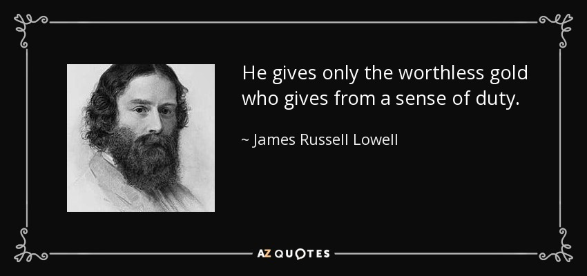 He gives only the worthless gold who gives from a sense of duty. - James Russell Lowell