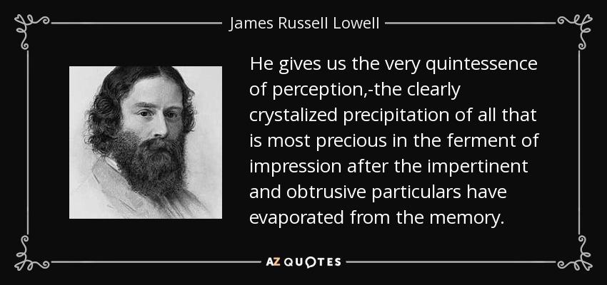 He gives us the very quintessence of perception,-the clearly crystalized precipitation of all that is most precious in the ferment of impression after the impertinent and obtrusive particulars have evaporated from the memory. - James Russell Lowell