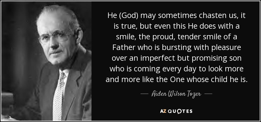 He (God) may sometimes chasten us, it is true, but even this He does with a smile, the proud, tender smile of a Father who is bursting with pleasure over an imperfect but promising son who is coming every day to look more and more like the One whose child he is. - Aiden Wilson Tozer