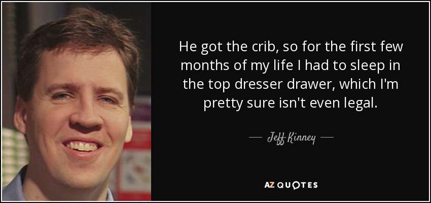 He got the crib, so for the first few months of my life I had to sleep in the top dresser drawer, which I'm pretty sure isn't even legal. - Jeff Kinney