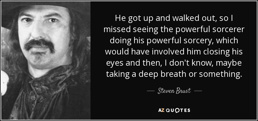 He got up and walked out, so I missed seeing the powerful sorcerer doing his powerful sorcery, which would have involved him closing his eyes and then, I don't know, maybe taking a deep breath or something. - Steven Brust