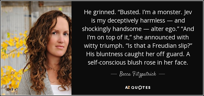 """He grinned. """"Busted. I'm a monster. Jev is my deceptively harmless — and shockingly handsome — alter ego."""" """"And I'm on top of it,"""" she announced with witty triumph. """"Is that a Freudian slip?"""" His bluntness caught her off guard. A self-conscious blush rose in her face. - Becca Fitzpatrick"""