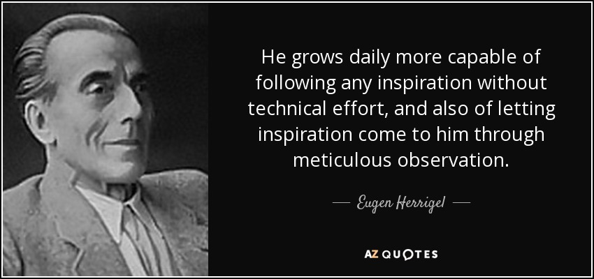 He grows daily more capable of following any inspiration without technical effort, and also of letting inspiration come to him through meticulous observation. - Eugen Herrigel