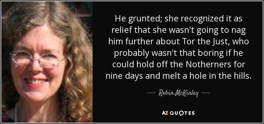 He grunted; she recognized it as relief that she wasn't going to nag him further about Tor the Just, who probably wasn't that boring if he could hold off the Notherners for nine days and melt a hole in the hills. - Robin McKinley
