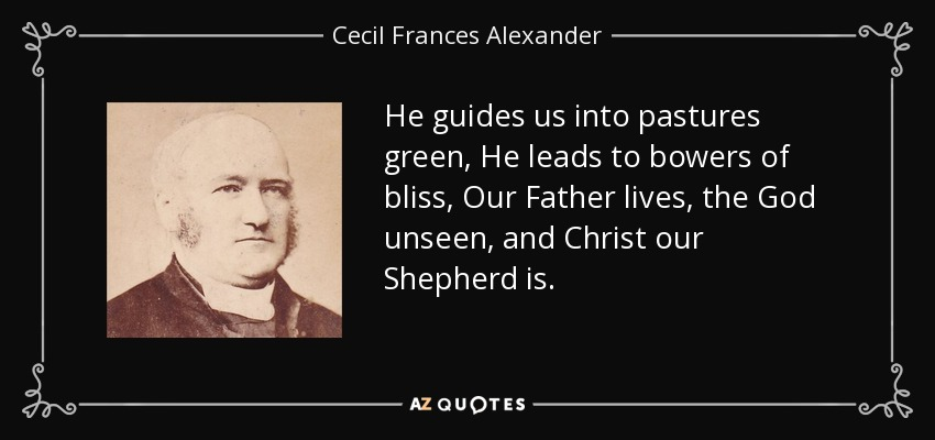 He guides us into pastures green, He leads to bowers of bliss, Our Father lives, the God unseen, and Christ our Shepherd is. - Cecil Frances Alexander