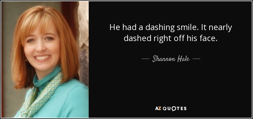 He had a dashing smile. It nearly dashed right off his face. - Shannon Hale