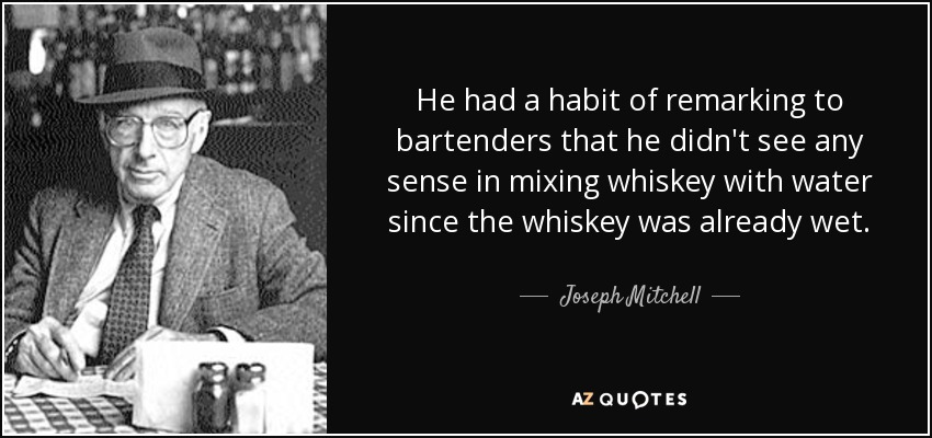 He had a habit of remarking to bartenders that he didn't see any sense in mixing whiskey with water since the whiskey was already wet. - Joseph Mitchell