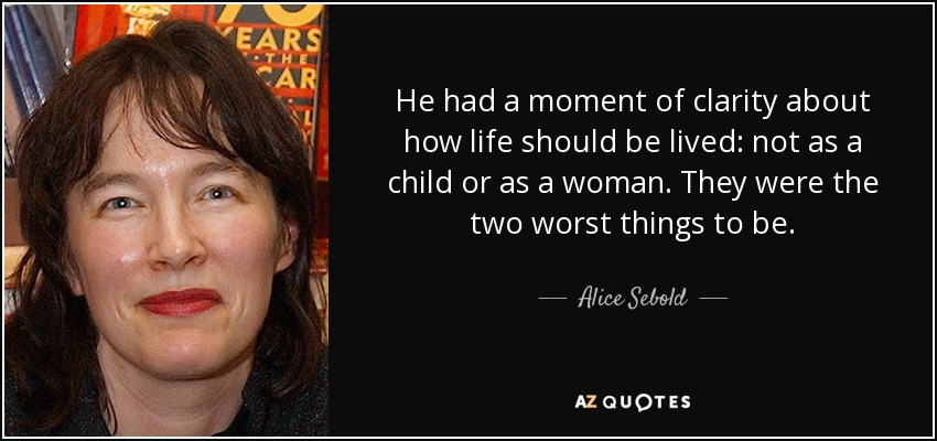 He had a moment of clarity about how life should be lived: not as a child or as a woman. They were the two worst things to be. - Alice Sebold