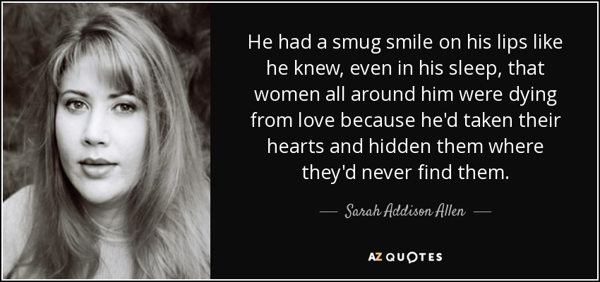 He had a smug smile on his lips like he knew, even in his sleep, that women all around him were dying from love because he'd taken their hearts and hidden them where they'd never find them. - Sarah Addison Allen