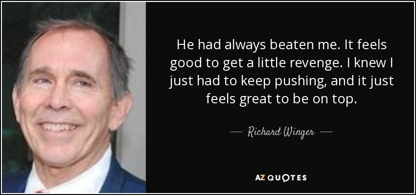 He had always beaten me. It feels good to get a little revenge. I knew I just had to keep pushing, and it just feels great to be on top. - Richard Winger