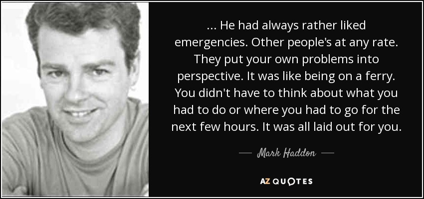 ... He had always rather liked emergencies. Other people's at any rate. They put your own problems into perspective. It was like being on a ferry. You didn't have to think about what you had to do or where you had to go for the next few hours. It was all laid out for you. - Mark Haddon