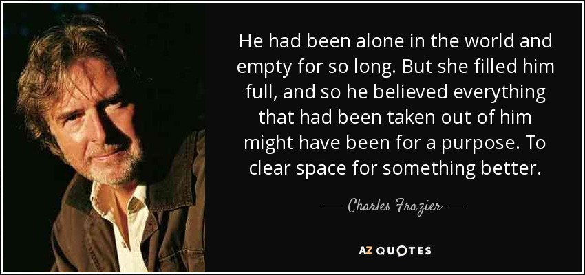 He had been alone in the world and empty for so long. But she filled him full, and so he believed everything that had been taken out of him might have been for a purpose. To clear space for something better. - Charles Frazier