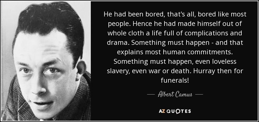 He had been bored, that's all, bored like most people. Hence he had made himself out of whole cloth a life full of complications and drama. Something must happen - and that explains most human commitments. Something must happen, even loveless slavery, even war or death. Hurray then for funerals! - Albert Camus