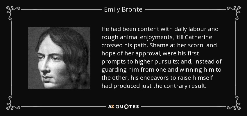 He had been content with daily labour and rough animal enjoyments, 'till Catherine crossed his path. Shame at her scorn, and hope of her approval, were his first prompts to higher pursuits; and, instead of guarding him from one and winning him to the other, his endeavors to raise himself had produced just the contrary result. - Emily Bronte