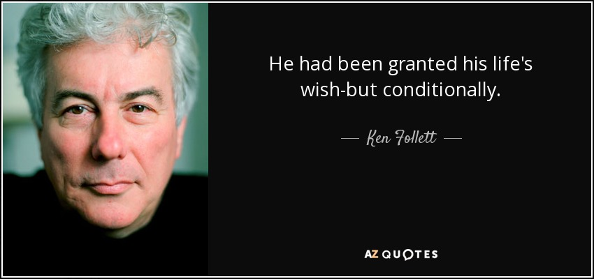He had been granted his life's wish-but conditionally. - Ken Follett