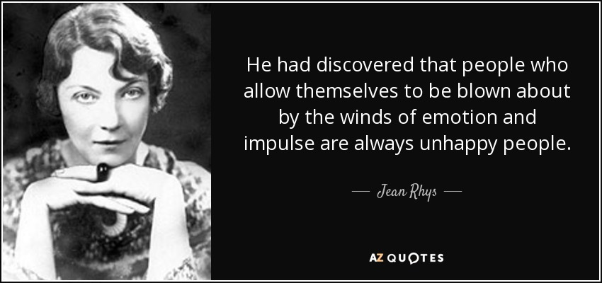 He had discovered that people who allow themselves to be blown about by the winds of emotion and impulse are always unhappy people. - Jean Rhys