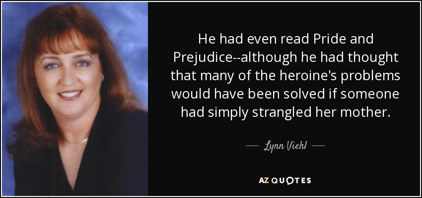 He had even read Pride and Prejudice--although he had thought that many of the heroine's problems would have been solved if someone had simply strangled her mother. - Lynn Viehl