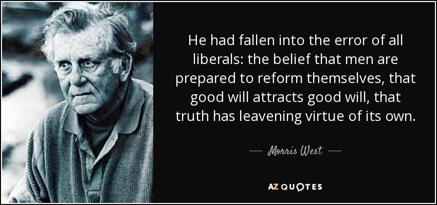 He had fallen into the error of all liberals: the belief that men are prepared to reform themselves, that good will attracts good will, that truth has leavening virtue of its own. - Morris West