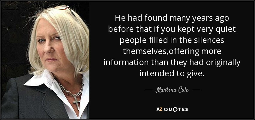 He had found many years ago before that if you kept very quiet people filled in the silences themselves,offering more information than they had originally intended to give. - Martina Cole