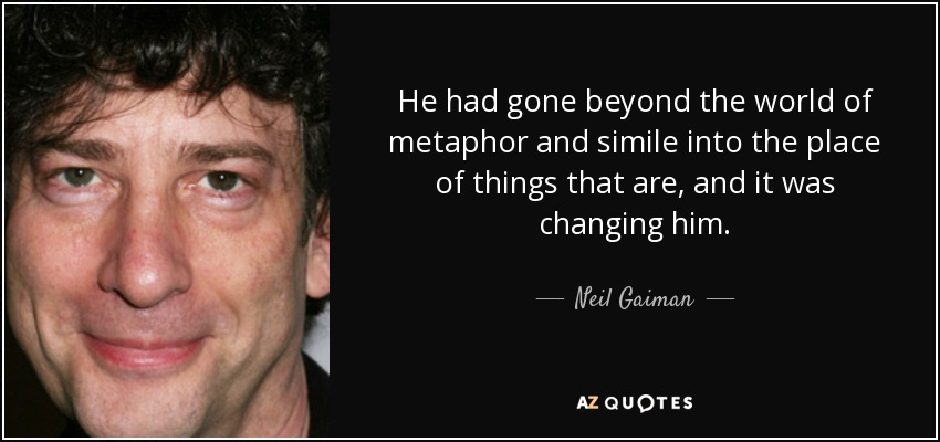 He had gone beyond the world of metaphor and simile into the place of things that are, and it was changing him. - Neil Gaiman