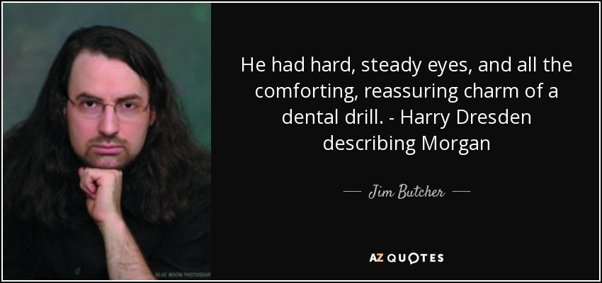 He had hard, steady eyes, and all the comforting, reassuring charm of a dental drill. - Harry Dresden describing Morgan - Jim Butcher