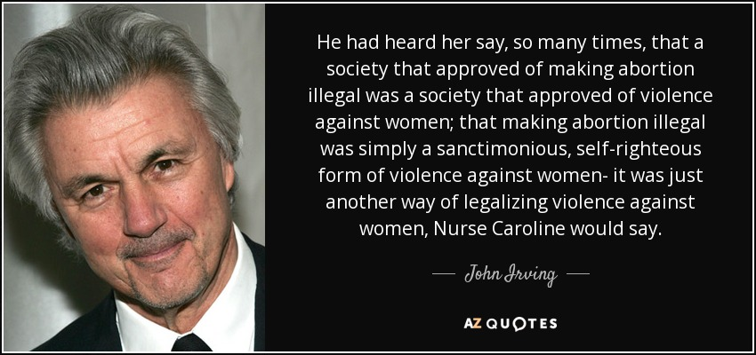 He had heard her say, so many times, that a society that approved of making abortion illegal was a society that approved of violence against women; that making abortion illegal was simply a sanctimonious, self-righteous form of violence against women- it was just another way of legalizing violence against women, Nurse Caroline would say. - John Irving