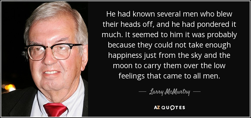 He had known several men who blew their heads off, and he had pondered it much. It seemed to him it was probably because they could not take enough happiness just from the sky and the moon to carry them over the low feelings that came to all men. - Larry McMurtry