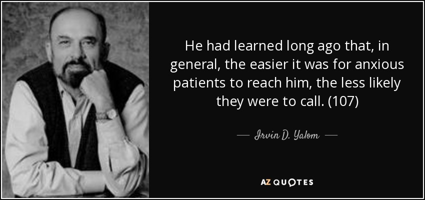 He had learned long ago that, in general, the easier it was for anxious patients to reach him, the less likely they were to call. (107) - Irvin D. Yalom