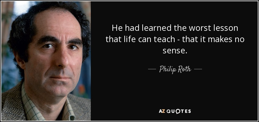 He had learned the worst lesson that life can teach - that it makes no sense. - Philip Roth