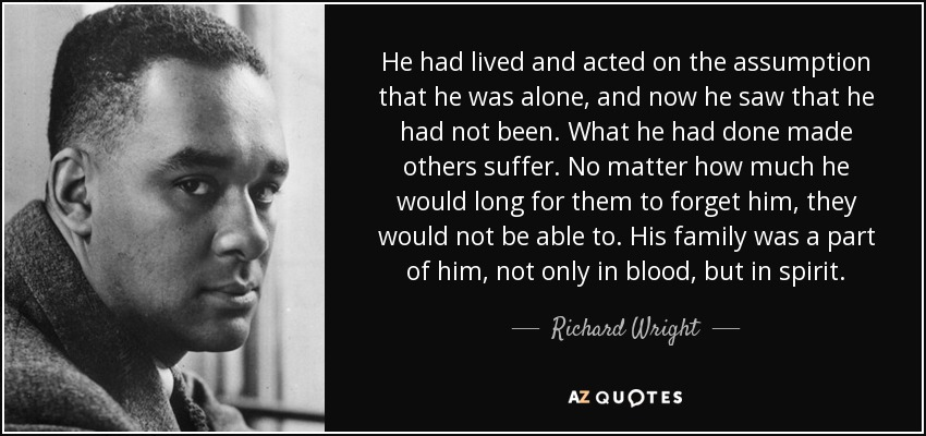 He had lived and acted on the assumption that he was alone, and now he saw that he had not been. What he had done made others suffer. No matter how much he would long for them to forget him, they would not be able to. His family was a part of him, not only in blood, but in spirit. - Richard Wright