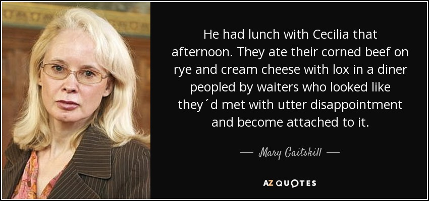 He had lunch with Cecilia that afternoon. They ate their corned beef on rye and cream cheese with lox in a diner peopled by waiters who looked like they´d met with utter disappointment and become attached to it. - Mary Gaitskill