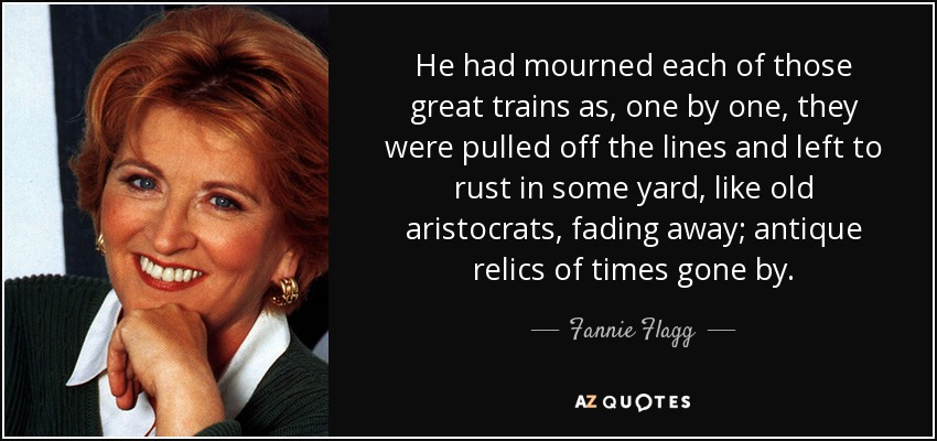 He had mourned each of those great trains as, one by one, they were pulled off the lines and left to rust in some yard, like old aristocrats, fading away; antique relics of times gone by. - Fannie Flagg