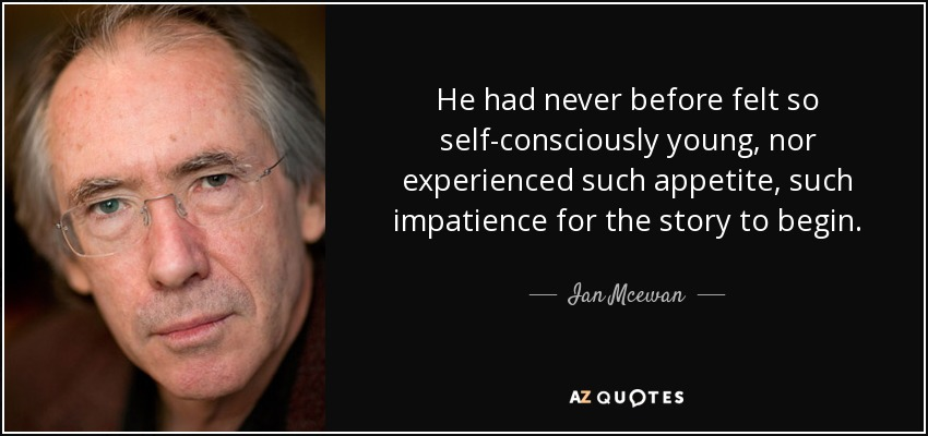 He had never before felt so self-consciously young, nor experienced such appetite, such impatience for the story to begin. - Ian Mcewan