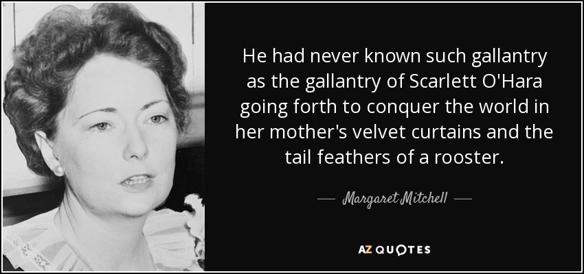 He had never known such gallantry as the gallantry of Scarlett O'Hara going forth to conquer the world in her mother's velvet curtains and the tail feathers of a rooster. - Margaret Mitchell