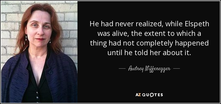 He had never realized, while Elspeth was alive, the extent to which a thing had not completely happened until he told her about it. - Audrey Niffenegger
