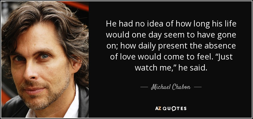 "He had no idea of how long his life would one day seem to have gone on; how daily present the absence of love would come to feel. ""Just watch me,"" he said. - Michael Chabon"