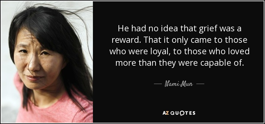 He had no idea that grief was a reward. That it only came to those who were loyal, to those who loved more than they were capable of. - Nami Mun