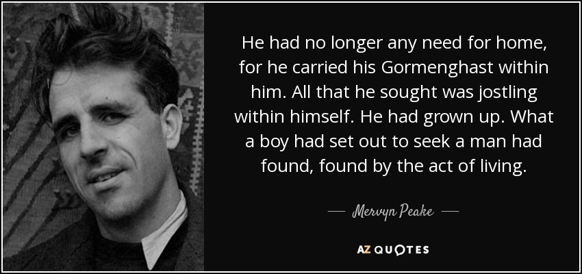 He had no longer any need for home, for he carried his Gormenghast within him. All that he sought was jostling within himself. He had grown up. What a boy had set out to seek a man had found, found by the act of living. - Mervyn Peake