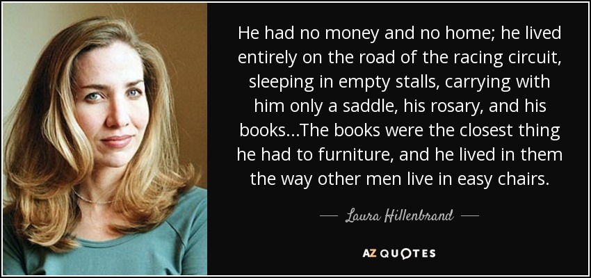 He had no money and no home; he lived entirely on the road of the racing circuit, sleeping in empty stalls, carrying with him only a saddle, his rosary, and his books...The books were the closest thing he had to furniture, and he lived in them the way other men live in easy chairs. - Laura Hillenbrand