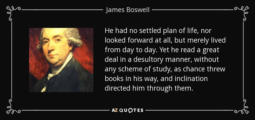 He had no settled plan of life, nor looked forward at all, but merely lived from day to day. Yet he read a great deal in a desultory manner, without any scheme of study, as chance threw books in his way, and inclination directed him through them. - James Boswell